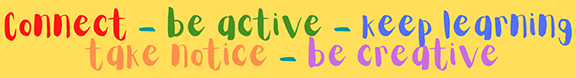 Connect - Be active - Keep learning - Take notice - Be creative